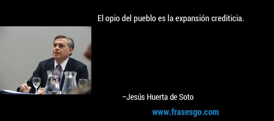 El opio del pueblo es la expansión crediticia. – Jesús Huerta de Soto