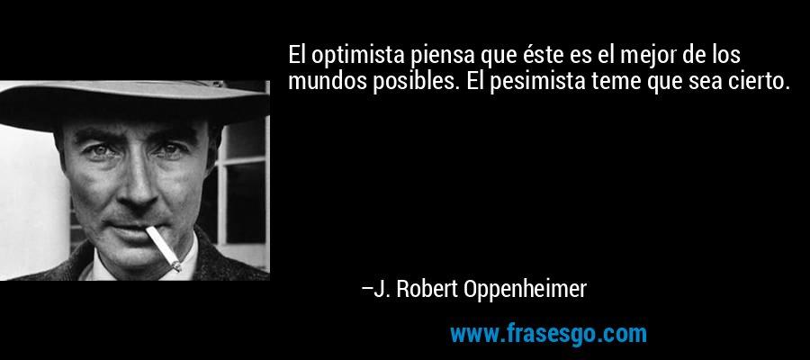 El optimista piensa que éste es el mejor de los mundos posibles. El pesimista teme que sea cierto. – J. Robert Oppenheimer
