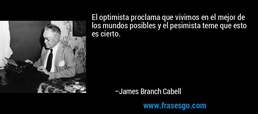 El optimista proclama que vivimos en el mejor de los mundos posibles y el pesimista teme que esto es cierto. – James Branch Cabell