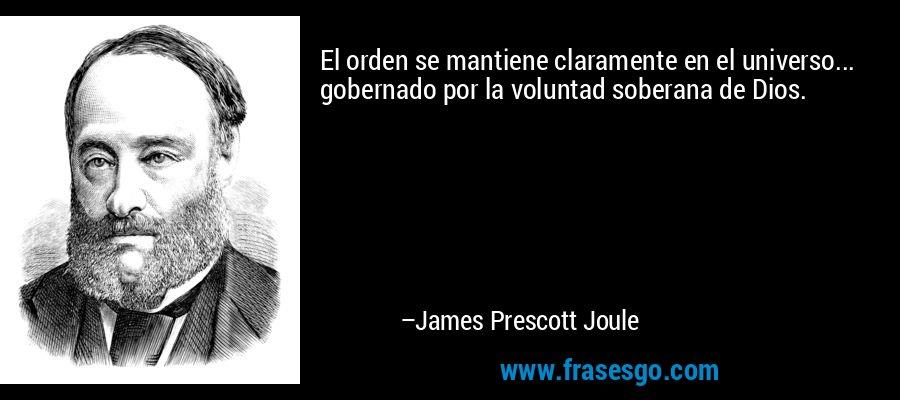 El orden se mantiene claramente en el universo... gobernado por la voluntad soberana de Dios. – James Prescott Joule