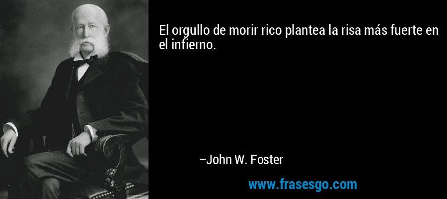 El orgullo de morir rico plantea la risa más fuerte en el infierno. – John W. Foster