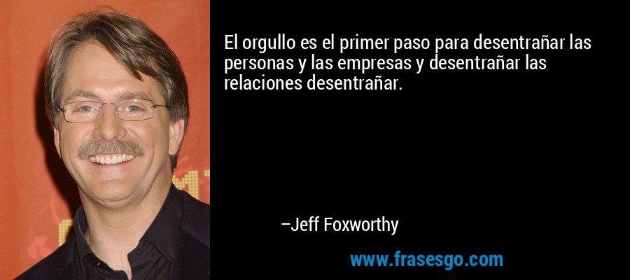 El orgullo es el primer paso para desentrañar las personas y las empresas y desentrañar las relaciones desentrañar. – Jeff Foxworthy