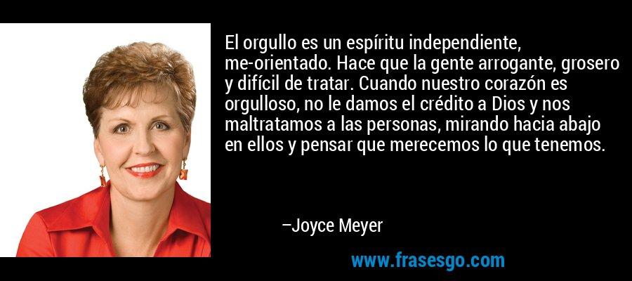 El orgullo es un espíritu independiente, me-orientado. Hace que la gente arrogante, grosero y difícil de tratar. Cuando nuestro corazón es orgulloso, no le damos el crédito a Dios y nos maltratamos a las personas, mirando hacia abajo en ellos y pensar que merecemos lo que tenemos. – Joyce Meyer