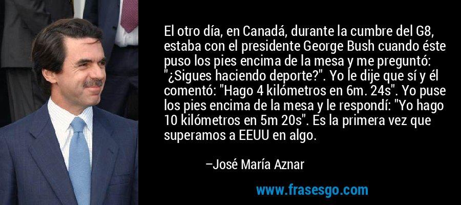 El otro día, en Canadá, durante la cumbre del G8, estaba con el presidente George Bush cuando éste puso los pies encima de la mesa y me preguntó: