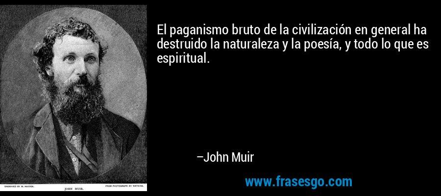 El paganismo bruto de la civilización en general ha destruido la naturaleza y la poesía, y todo lo que es espiritual. – John Muir
