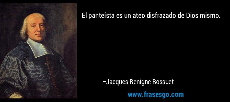 El panteísta es un ateo disfrazado de Dios mismo. – Jacques Benigne Bossuet