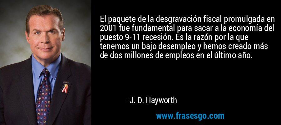 El paquete de la desgravación fiscal promulgada en 2001 fue fundamental para sacar a la economía del puesto 9-11 recesión. Es la razón por la que tenemos un bajo desempleo y hemos creado más de dos millones de empleos en el último año. – J. D. Hayworth