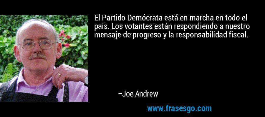 El Partido Demócrata está en marcha en todo el país. Los votantes están respondiendo a nuestro mensaje de progreso y la responsabilidad fiscal. – Joe Andrew