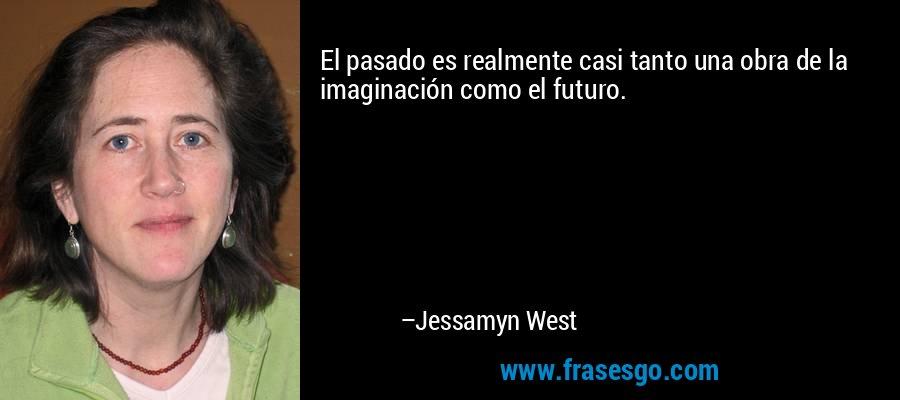 El pasado es realmente casi tanto una obra de la imaginación como el futuro. – Jessamyn West