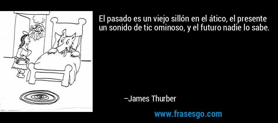 El pasado es un viejo sillón en el ático, el presente un sonido de tic ominoso, y el futuro nadie lo sabe. – James Thurber