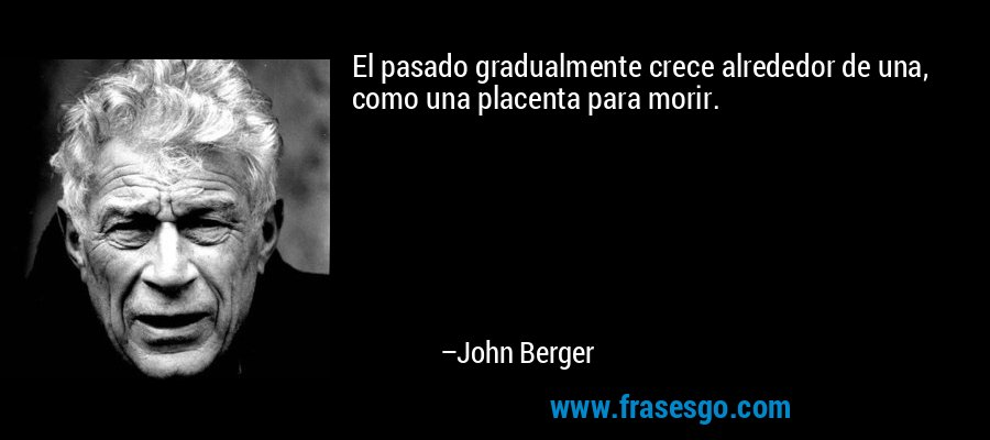 El pasado gradualmente crece alrededor de una, como una placenta para morir. – John Berger