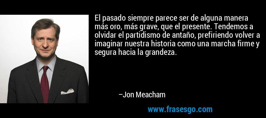 El pasado siempre parece ser de alguna manera más oro, más grave, que el presente. Tendemos a olvidar el partidismo de antaño, prefiriendo volver a imaginar nuestra historia como una marcha firme y segura hacia la grandeza. – Jon Meacham