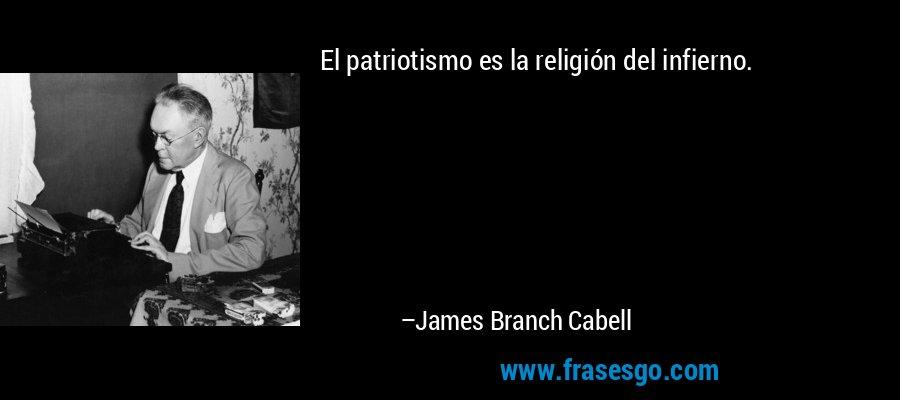El patriotismo es la religión del infierno. – James Branch Cabell