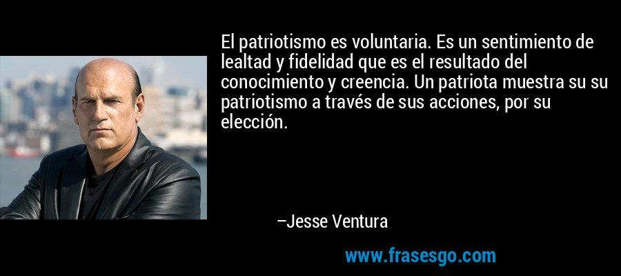 El patriotismo es voluntaria. Es un sentimiento de lealtad y fidelidad que es el resultado del conocimiento y creencia. Un patriota muestra su su patriotismo a través de sus acciones, por su elección. – Jesse Ventura