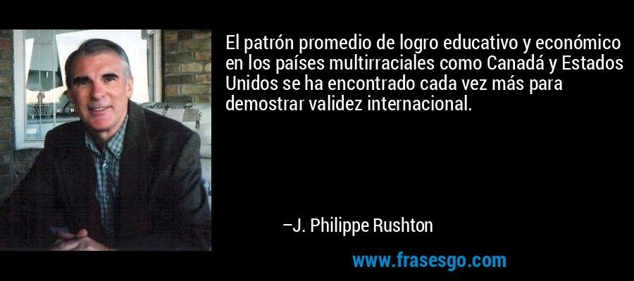 El patrón promedio de logro educativo y económico en los países multirraciales como Canadá y Estados Unidos se ha encontrado cada vez más para demostrar validez internacional. – J. Philippe Rushton