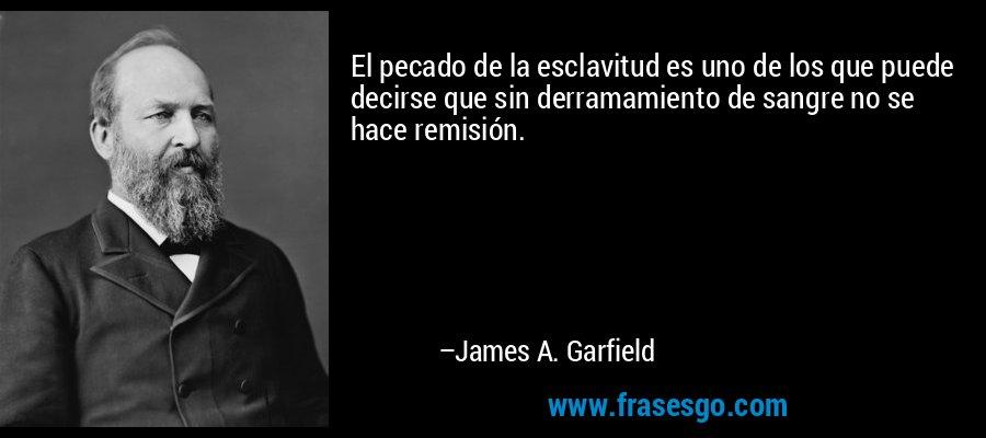 El pecado de la esclavitud es uno de los que puede decirse que sin derramamiento de sangre no se hace remisión. – James A. Garfield