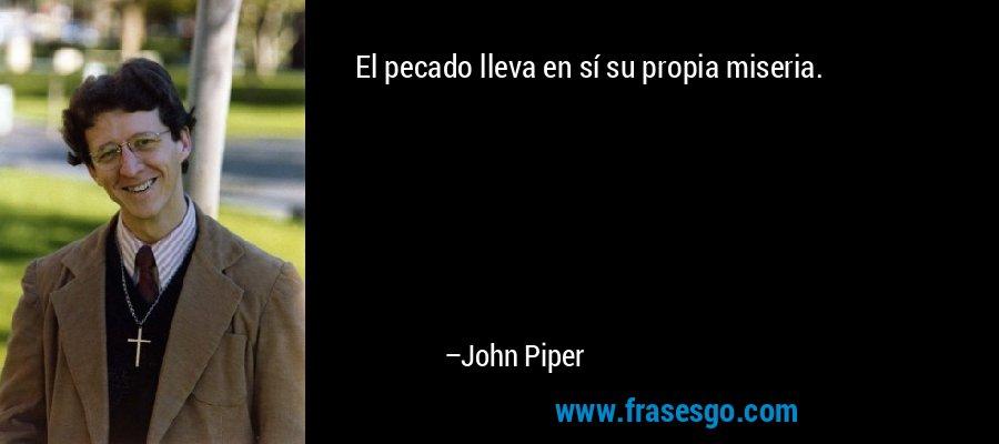 El pecado lleva en sí su propia miseria. – John Piper