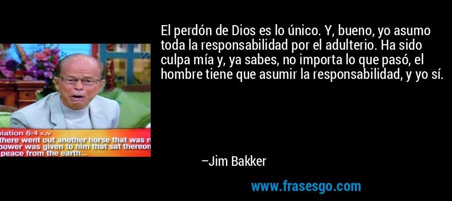 El perdón de Dios es lo único. Y, bueno, yo asumo toda la responsabilidad por el adulterio. Ha sido culpa mía y, ya sabes, no importa lo que pasó, el hombre tiene que asumir la responsabilidad, y yo sí. – Jim Bakker
