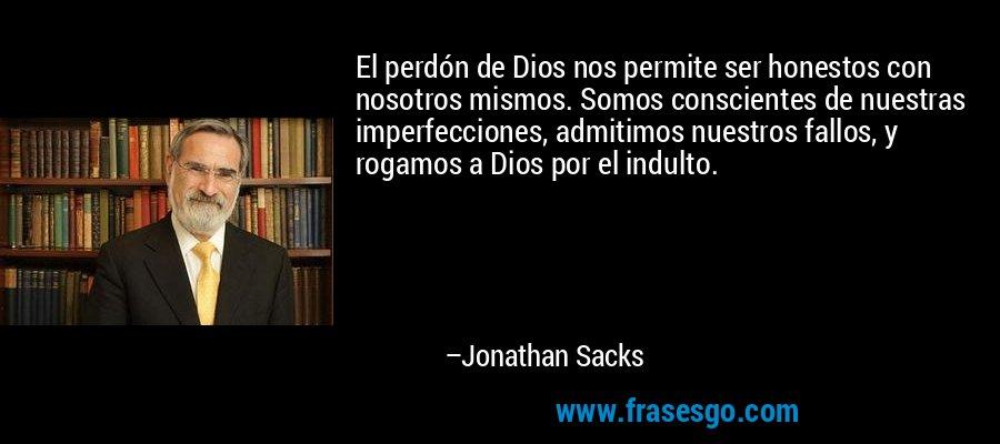 El perdón de Dios nos permite ser honestos con nosotros mismos. Somos conscientes de nuestras imperfecciones, admitimos nuestros fallos, y rogamos a Dios por el indulto. – Jonathan Sacks