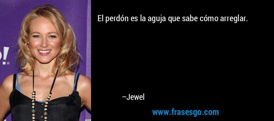 El perdón es la aguja que sabe cómo arreglar. – Jewel