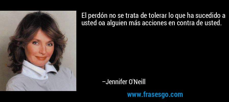 El perdón no se trata de tolerar lo que ha sucedido a usted oa alguien más acciones en contra de usted. – Jennifer O'Neill