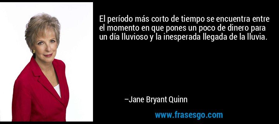 El período más corto de tiempo se encuentra entre el momento en que pones un poco de dinero para un día lluvioso y la inesperada llegada de la lluvia. – Jane Bryant Quinn