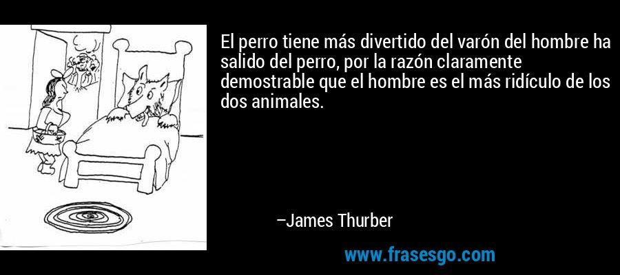 El perro tiene más divertido del varón del hombre ha salido del perro, por la razón claramente demostrable que el hombre es el más ridículo de los dos animales. – James Thurber