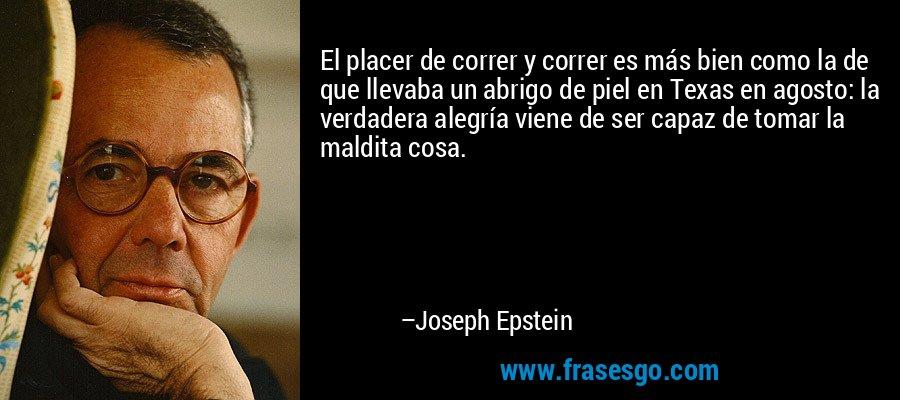 El placer de correr y correr es más bien como la de que llevaba un abrigo de piel en Texas en agosto: la verdadera alegría viene de ser capaz de tomar la maldita cosa. – Joseph Epstein