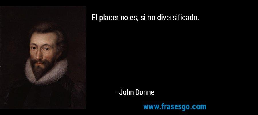 El placer no es, si no diversificado. – John Donne