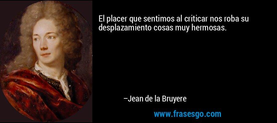El placer que sentimos al criticar nos roba su desplazamiento cosas muy hermosas. – Jean de la Bruyere