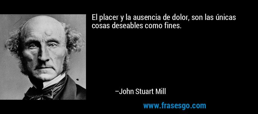 El placer y la ausencia de dolor, son las únicas cosas deseables como fines. – John Stuart Mill