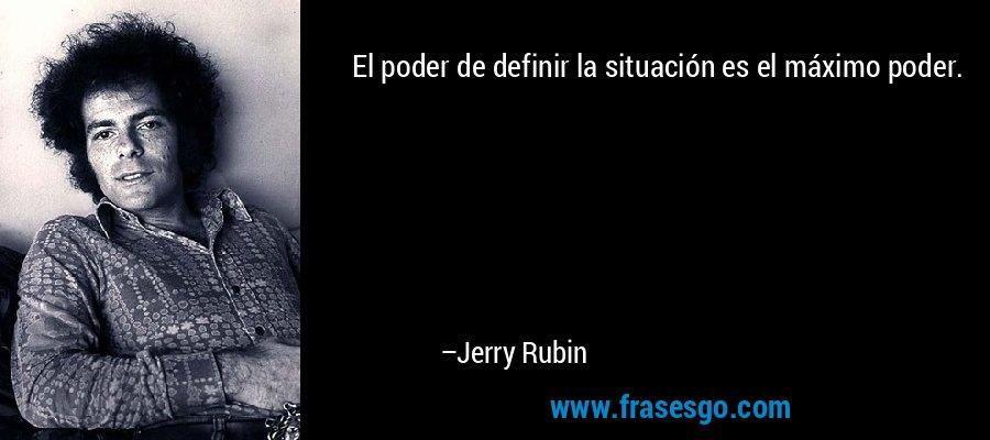 El poder de definir la situación es el máximo poder. – Jerry Rubin