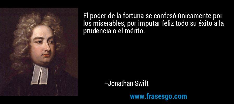 El poder de la fortuna se confesó únicamente por los miserables, por imputar feliz todo su éxito a la prudencia o el mérito. – Jonathan Swift