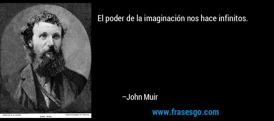 El poder de la imaginación nos hace infinitos. – John Muir