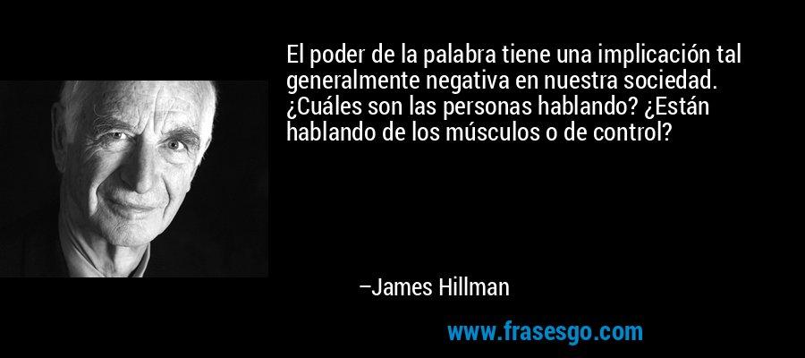 El poder de la palabra tiene una implicación tal generalmente negativa en nuestra sociedad. ¿Cuáles son las personas hablando? ¿Están hablando de los músculos o de control? – James Hillman