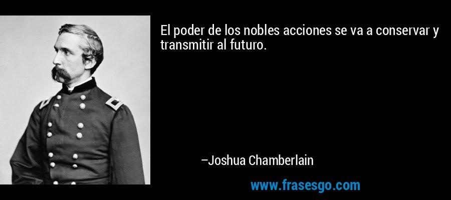 El poder de los nobles acciones se va a conservar y transmitir al futuro. – Joshua Chamberlain