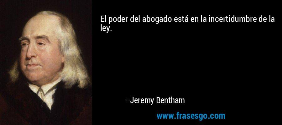 El poder del abogado está en la incertidumbre de la ley. – Jeremy Bentham
