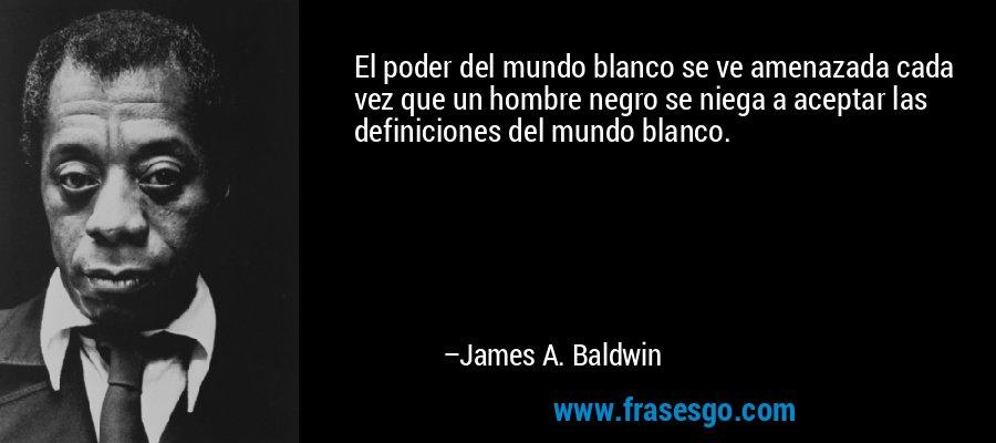 El poder del mundo blanco se ve amenazada cada vez que un hombre negro se niega a aceptar las definiciones del mundo blanco. – James A. Baldwin