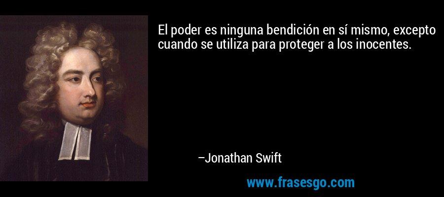 El poder es ninguna bendición en sí mismo, excepto cuando se utiliza para proteger a los inocentes. – Jonathan Swift