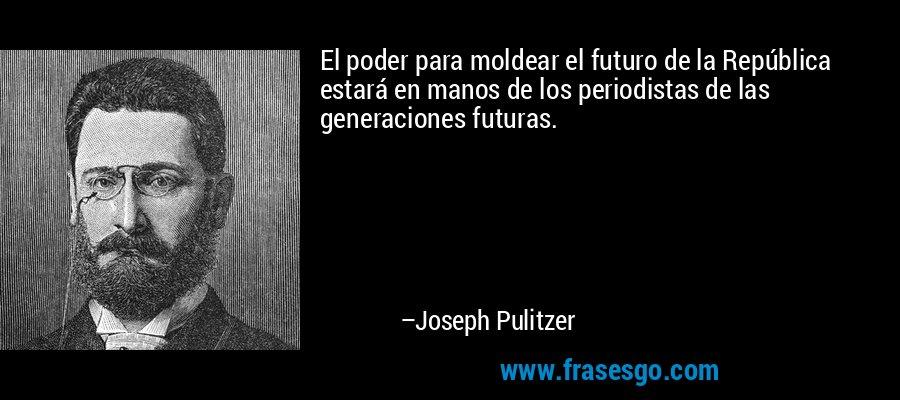 El poder para moldear el futuro de la República estará en manos de los periodistas de las generaciones futuras. – Joseph Pulitzer
