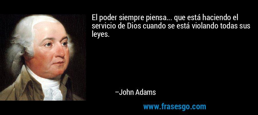 El poder siempre piensa... que está haciendo el servicio de Dios cuando se está violando todas sus leyes. – John Adams