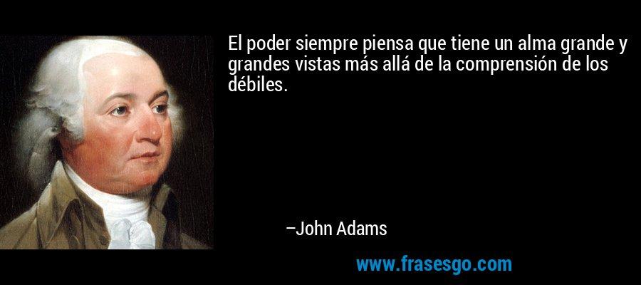 El poder siempre piensa que tiene un alma grande y grandes vistas más allá de la comprensión de los débiles. – John Adams