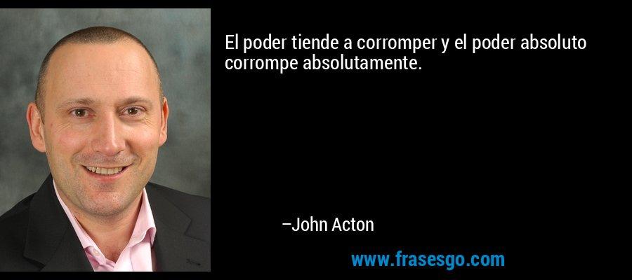 El poder tiende a corromper y el poder absoluto corrompe absolutamente. – John Acton