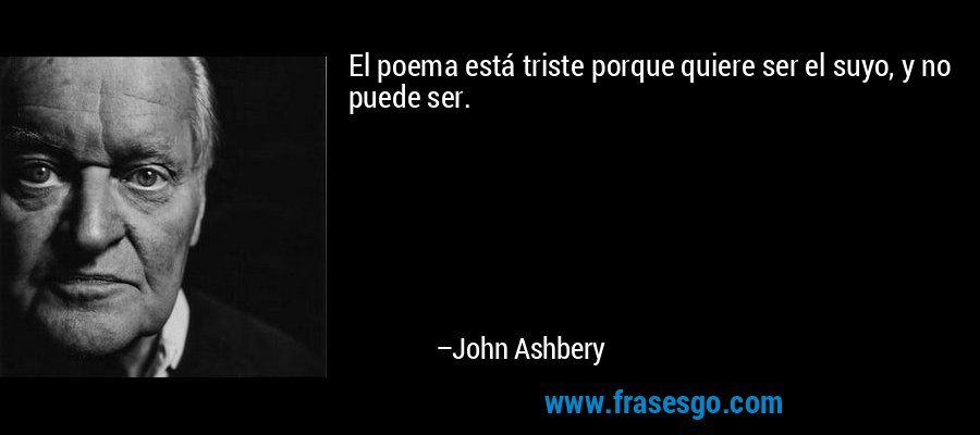 El poema está triste porque quiere ser el suyo, y no puede ser. – John Ashbery