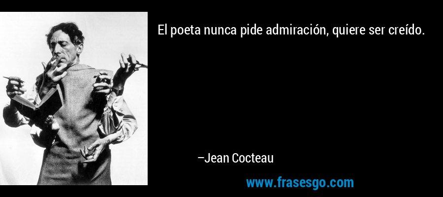 El poeta nunca pide admiración, quiere ser creído. – Jean Cocteau