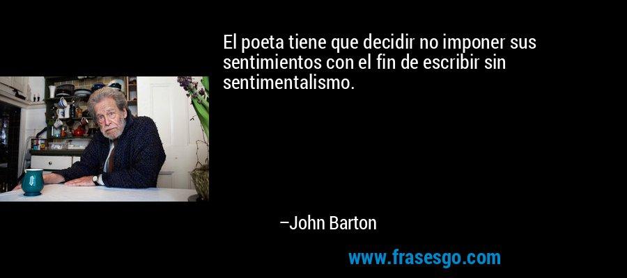 El poeta tiene que decidir no imponer sus sentimientos con el fin de escribir sin sentimentalismo. – John Barton
