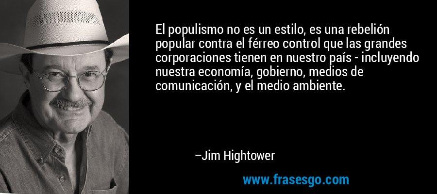 El populismo no es un estilo, es una rebelión popular contra el férreo control que las grandes corporaciones tienen en nuestro país - incluyendo nuestra economía, gobierno, medios de comunicación, y el medio ambiente. – Jim Hightower