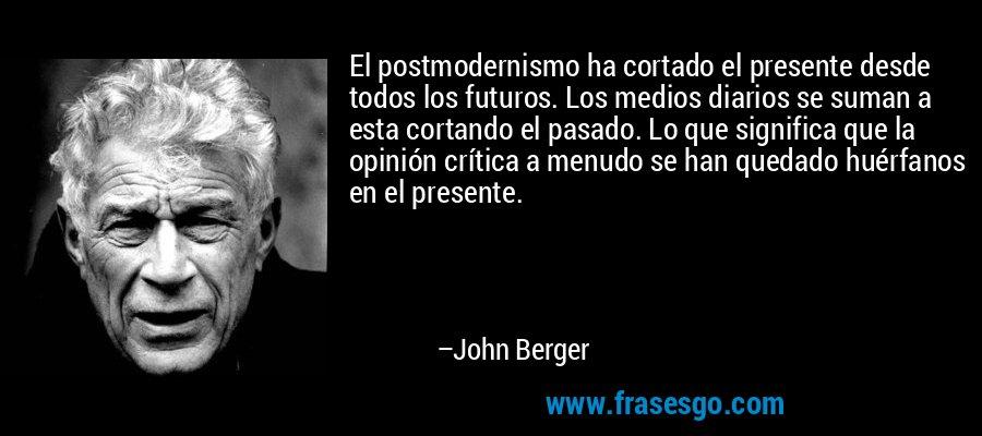 El postmodernismo ha cortado el presente desde todos los futuros. Los medios diarios se suman a esta cortando el pasado. Lo que significa que la opinión crítica a menudo se han quedado huérfanos en el presente. – John Berger