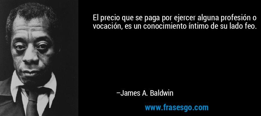 El precio que se paga por ejercer alguna profesión o vocación, es un conocimiento íntimo de su lado feo. – James A. Baldwin