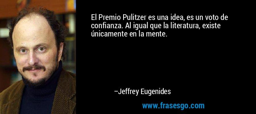 El Premio Pulitzer es una idea, es un voto de confianza. Al igual que la literatura, existe únicamente en la mente. – Jeffrey Eugenides